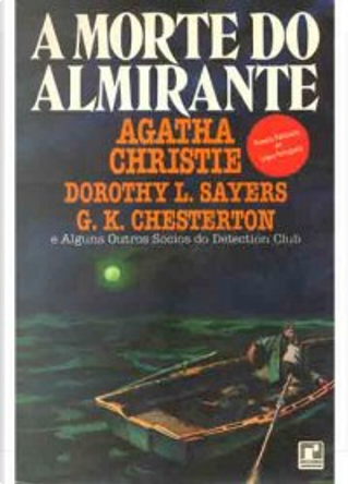 A morte do almirante by F.W. Crofts, Henry Wade, Anthony Berkeley, John Rhode, Ronald Knox, Clemence Dane, Milward Kennedy, Dorothy L. Sayers, Agatha Christie, Victor Whitechurch, G.K. Chesterton, Edgar Jepaon, G.D.H. & M. Cole