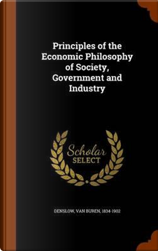 Principles of the Economic Philosophy of Society, Government and Industry by Van Buren Denslow