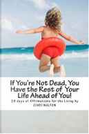 If You're Not Dead, You Have the Rest of Your Life Ahead of You! by Cindi Walton