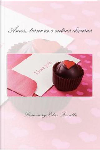 Amor, Ternura E Outras Doçuras by Rosemary Elza Finatti