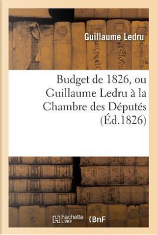Budget de 1826, Ou Guillaume Ledru a la Chambre des Deputes by Ledru-G