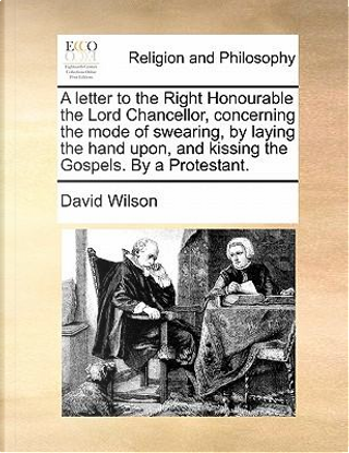 A   Letter to the Right Honourable the Lord Chancellor, Concerning the Mode of Swearing, by Laying the Hand Upon, and Kissing the Gospels. by a Protes by David Wilson