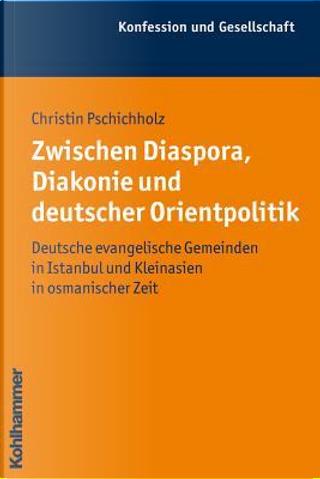 Zwischen Diaspora, Diakonie Und Deutscher Orientpolitik by Christin Pschichholz