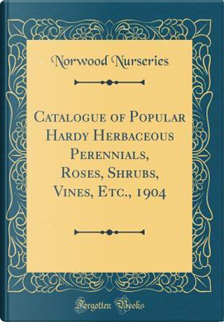 Catalogue of Popular Hardy Herbaceous Perennials, Roses, Shrubs, Vines, Etc., 1904 (Classic Reprint) by Norwood Nurseries