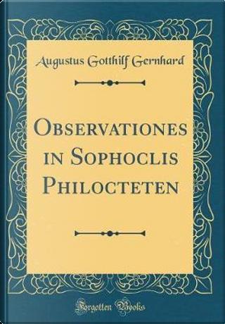 Observationes in Sophoclis Philocteten (Classic Reprint) by Augustus Gotthilf Gernhard