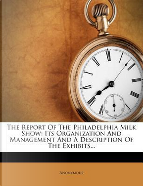 The Report of the Philadelphia Milk Show by ANONYMOUS