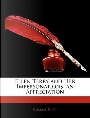 Ellen Terry and Her Impersonations. an Appreciation by Charles Hiatt
