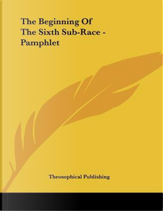 The Beginning of the Sixth Sub-race by Theosophical Publishing Society