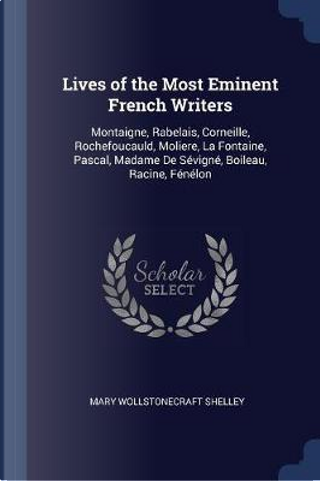 Lives of the Most Eminent French Writers by Mary Wollstonecraft Shelley