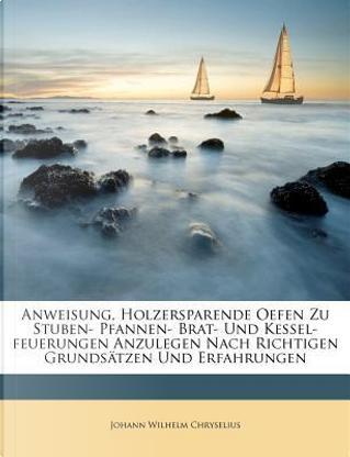 Anweisung, Holzersparende Oefen zu Stuben- Pfannen- Brat- und Kessel-Feuerungen anzulegen nach richtigen Grundsätzen und Erfahrungen by Johann Wilhelm Chryselius