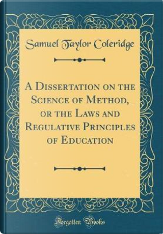 A Dissertation on the Science of Method, or the Laws and Regulative Principles of Education (Classic Reprint) by Samuel Taylor Coleridge