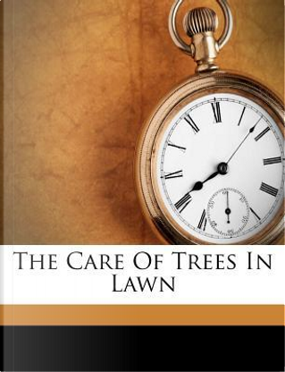 The Care of Trees in Lawn by Bernhard Eduard Fernow
