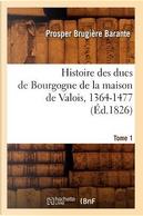 Histoire des Ducs de Bourgogne de la Maison de Valois, 1364-1477.  Tome 1  (ed.1826) by Barante P B