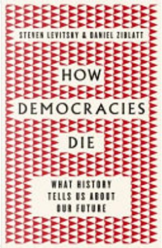 How Democracies Die by Daniel Ziblatt, Steven Levitsky