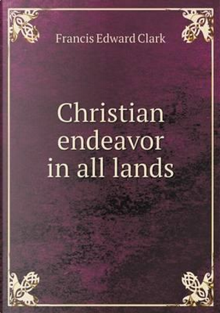 Christian Endeavor in All Lands by Francis E Clark