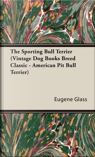 The Sporting Bull Terrier by Eugene Glass