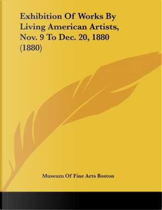 Exhibition of Works by Living American Artists, Nov. 9 to Dec. 20, 1880 (1880) by Of Fine Arts Museum of Fine Arts Boston