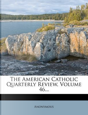 The American Catholic Quarterly Review, Volume 46... by ANONYMOUS