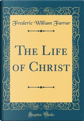 The Life of Christ (Classic Reprint) by Frederic William Farrar