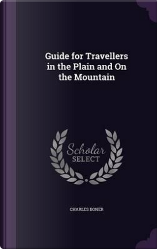 Guide for Travellers in the Plain and on the Mountain by Charles Boner