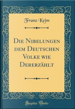 Die Nibelungen dem Deutschen Volke wie Dererzählt (Classic Reprint) by Franz Keim