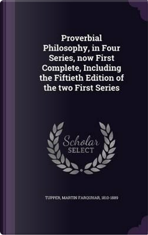 Proverbial Philosophy, in Four Series, Now First Complete, Including the Fiftieth Edition of the Two First Series by Martin Farquhar Tupper