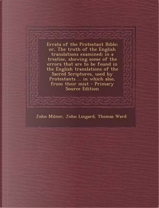 Errata of the Protestant Bible; Or, the Truth of the English Translations Examined; In a Treatise, Showing Some of the Errors That Are to Be Found in in Which Also, from Their Mist by Thomas Ward