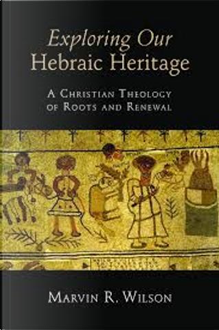 Exploring Our Hebraic Heritage by Marvin R. Wilson