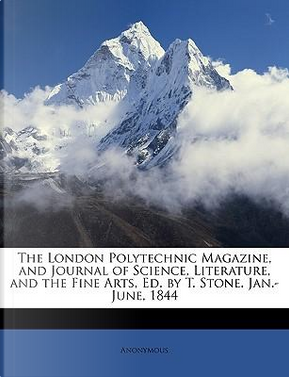 The London Polytechnic Magazine, and Journal of Science, Literature, and the Fine Arts, Ed. by T. Stone. Jan.-June, 1844 by ANONYMOUS
