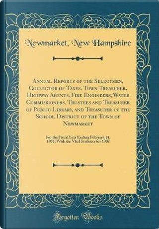 Annual Reports of the Selectmen, Collector of Taxes, Town Treasurer, Highway Agents, Fire Engineers, Water Commissioners, Trustees and Treasurer of ... of Newmarket by Newmarket New Hampshire