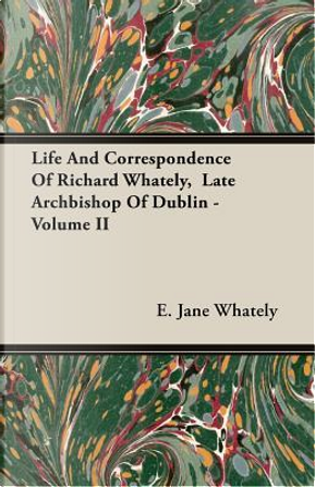 Life And Correspondence Of Richard Whately, Late Archbishop Of Dublin by E. Jane Whately