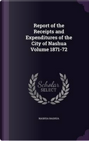 Report of the Receipts and Expenditures of the City of Nashua Volume 1871-72 by Nashua Nashua