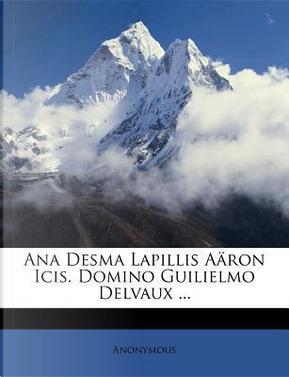 Ana Desma Lapillis Aaron Icis. Domino Guilielmo Delvaux by ANONYMOUS