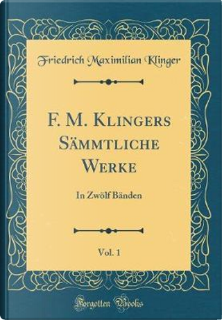 F. M. Klingers Sämmtliche Werke, Vol. 1 by Friedrich Maximilian Klinger