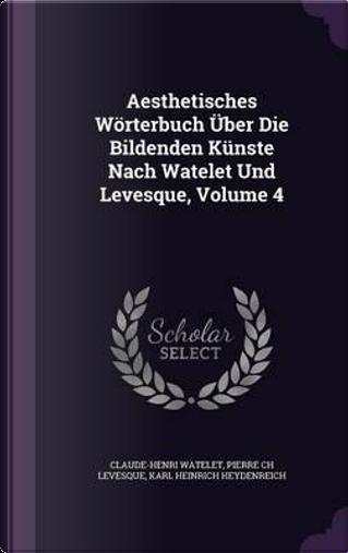 Aesthetisches Worterbuch Uber Die Bildenden Kunste Nach Watelet Und Levesque, Volume 4 by Claude-Henri Watelet