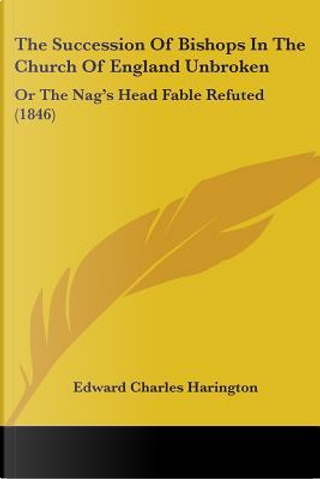 The Succession of Bishops in the Church of England Unbroken by Edward Charles Harington