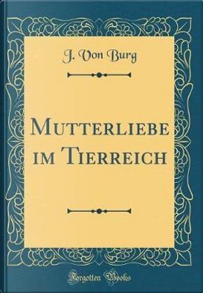 Mutterliebe im Tierreich (Classic Reprint) by J. von Burg