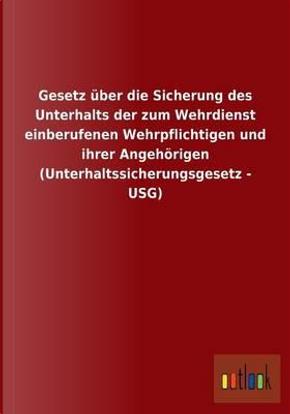 Gesetz über die Sicherung des Unterhalts der zum Wehrdienst einberufenen Wehrpflichtigen und ihrer Angehörigen (Unterhaltssicherungsgesetz - USG) by ohne Autor