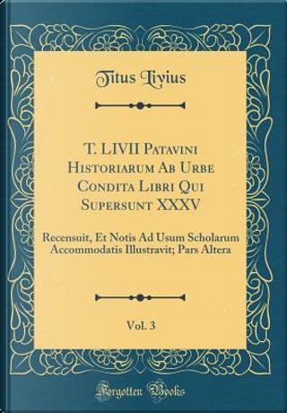 T. LIVII Patavini Historiarum Ab Urbe Condita Libri Qui Supersunt XXXV, Vol. 3 by Titus Livius