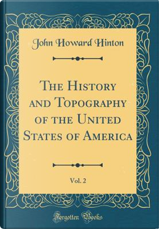 The History and Topography of the United States of America, Vol. 2 (Classic Reprint) by John Howard Hinton