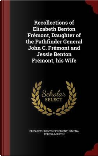 Recollections of Elizabeth Benton Fremont, Daughter of the Pathfinder General John C. Fremont and Jessie Benton Fremont, His Wife by Elizabeth Benton Fremont