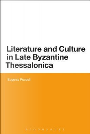 Literature and Culture in Late Byzantine Thessalonica by Eugenia Russell