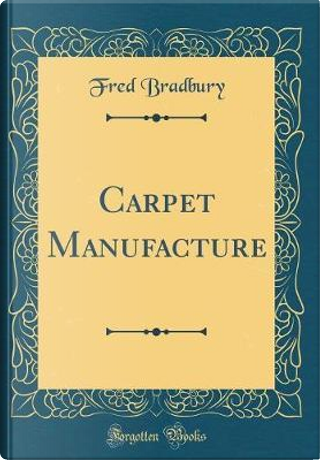 Carpet Manufacture (Classic Reprint) by Fred Bradbury