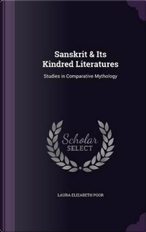 Sanskrit and Its Kindred Literatures, Studies in Comparative Mythology by Laura Elizabeth Poor