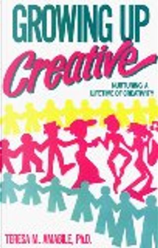 Growing Up Creative by Teresa M. Amabile