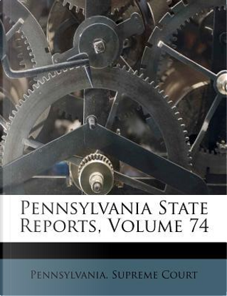 Pennsylvania State Reports, Volume 74 by Pennsylvania Supreme Court