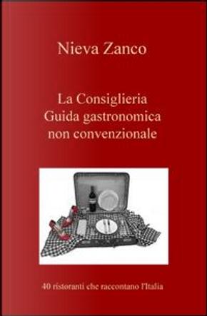 La Consiglieria. Guida gastronomica non convenzionale. 40 ristoranti che raccontano l'Italia by Nieva Zanco