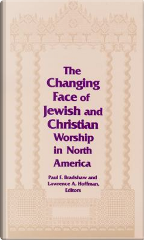 The Changing Face of Jewish and Christian Worship in North America by Paul F. Bradshaw