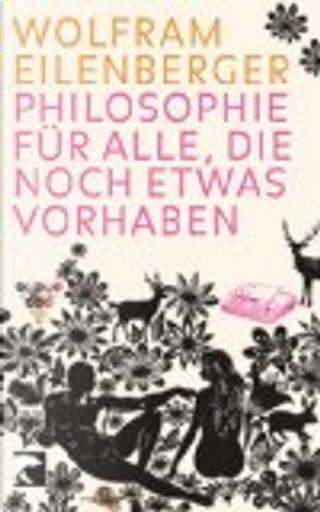 Philosophie für alle, die noch etwas vorhaben by Wolfram Eilenberger