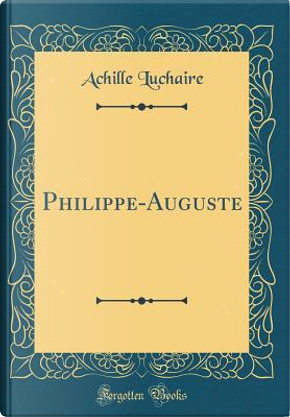 Philippe-Auguste (Classic Reprint) by Achille Luchaire